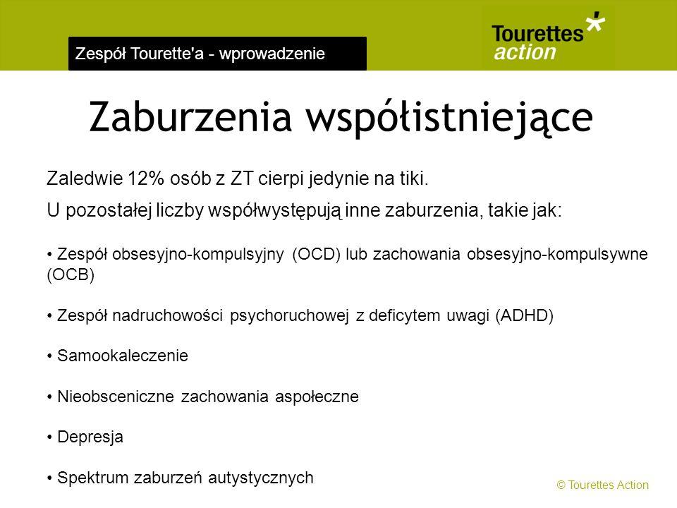 Zespół Tourette'a - wprowadzenie Zaburzenia współistniejące Zaledwie 12% osób z ZT cierpi jedynie na tiki. U pozostałej liczby współwystępują inne zab