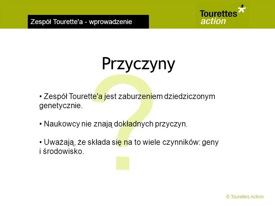 Zespół Tourette'a - wprowadzenie Przyczyny ? Zespół Tourette'a jest zaburzeniem dziedziczonym genetycznie. Naukowcy nie znają dokładnych przyczyn. Uwa