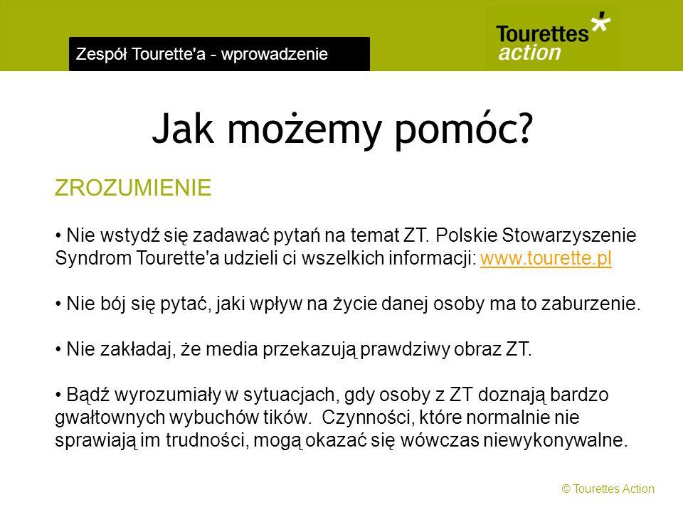 Zespół Tourette'a - wprowadzenie Jak możemy pomóc? ZROZUMIENIE Nie wstydź się zadawać pytań na temat ZT. Polskie Stowarzyszenie Syndrom Tourette'a udz