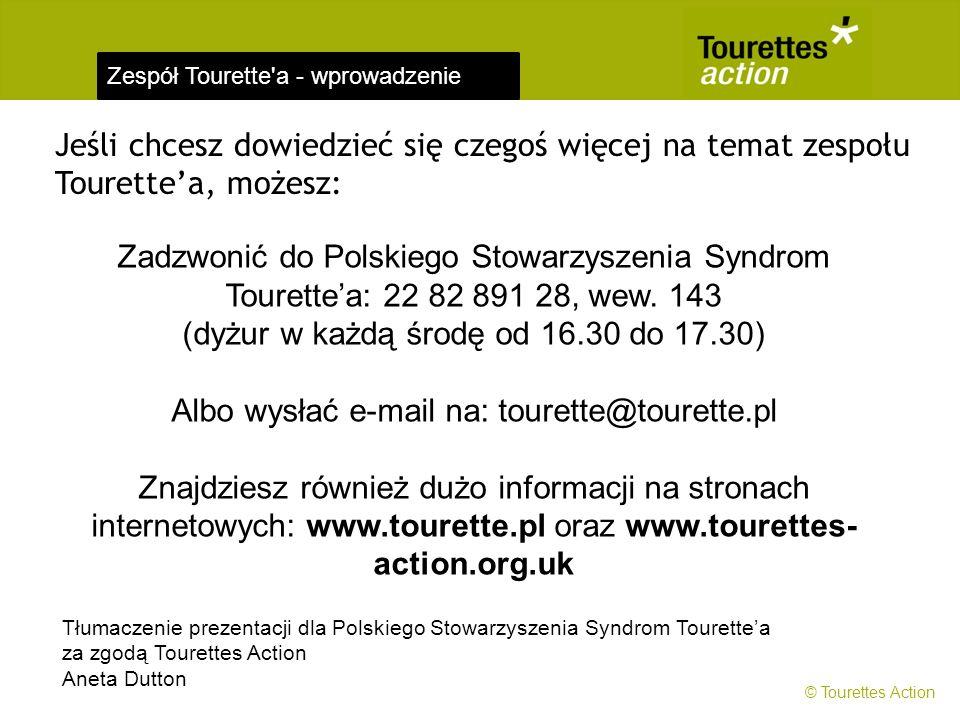 Zespół Tourette'a - wprowadzenie Jeśli chcesz dowiedzieć się czegoś więcej na temat zespołu Tourette'a, możesz: Zadzwonić do Polskiego Stowarzyszenia