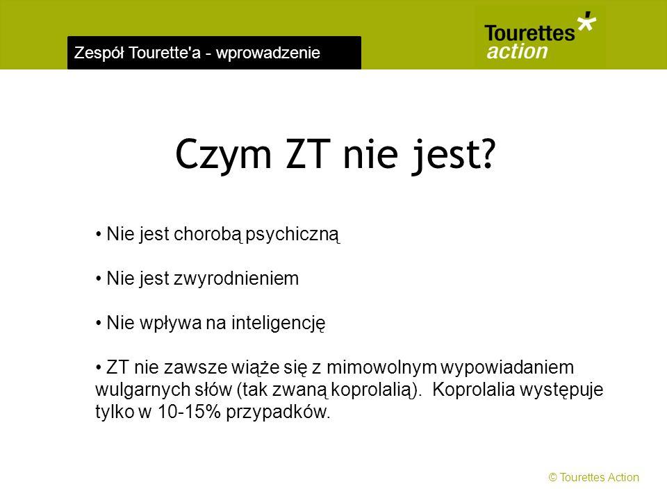 Zespół Tourette'a - wprowadzenie Czym ZT nie jest? Nie jest chorobą psychiczną Nie jest zwyrodnieniem Nie wpływa na inteligencję ZT nie zawsze wiąże s