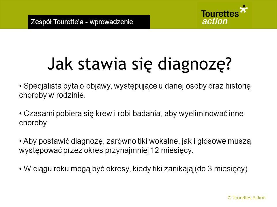 Zespół Tourette'a - wprowadzenie Jak stawia się diagnozę? Specjalista pyta o objawy, występujące u danej osoby oraz historię choroby w rodzinie. Czasa