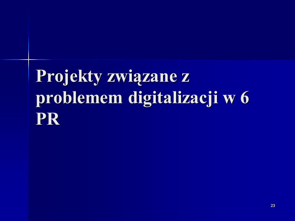23 Projekty związane z problemem digitalizacji w 6 PR