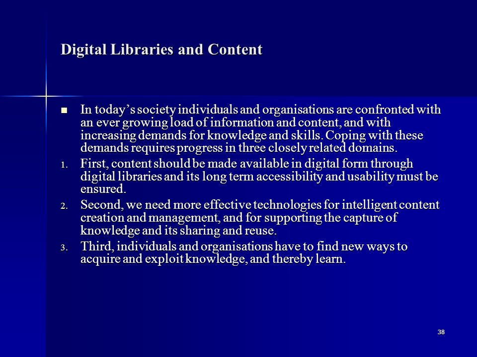 38 Digital Libraries and Content In today's society individuals and organisations are confronted with an ever growing load of information and content, and with increasing demands for knowledge and skills.