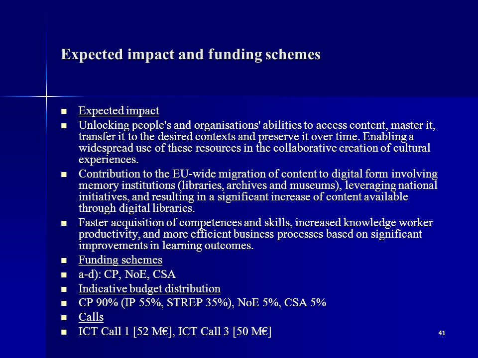 41 Expected impact and funding schemes Expected impact Expected impact Unlocking people s and organisations abilities to access content, master it, transfer it to the desired contexts and preserve it over time.