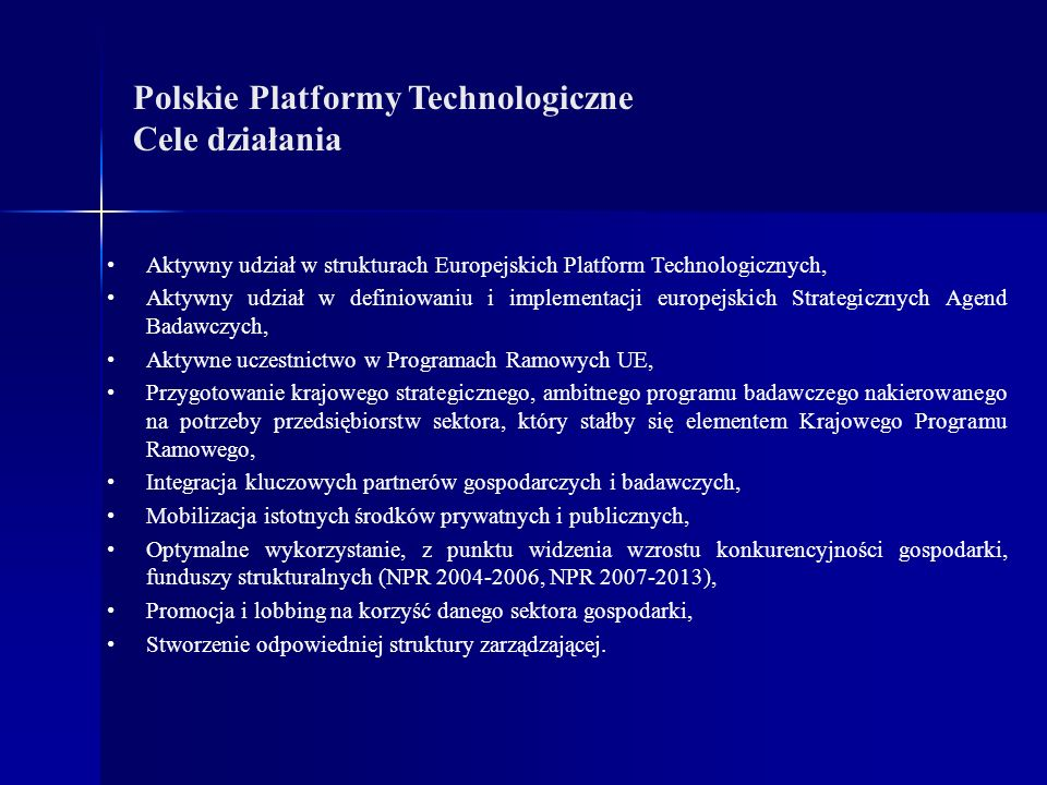 Polskie Platformy Technologiczne Cele działania Aktywny udział w strukturach Europejskich Platform Technologicznych, Aktywny udział w definiowaniu i implementacji europejskich Strategicznych Agend Badawczych, Aktywne uczestnictwo w Programach Ramowych UE, Przygotowanie krajowego strategicznego, ambitnego programu badawczego nakierowanego na potrzeby przedsiębiorstw sektora, który stałby się elementem Krajowego Programu Ramowego, Integracja kluczowych partnerów gospodarczych i badawczych, Mobilizacja istotnych środków prywatnych i publicznych, Optymalne wykorzystanie, z punktu widzenia wzrostu konkurencyjności gospodarki, funduszy strukturalnych (NPR 2004-2006, NPR 2007-2013), Promocja i lobbing na korzyść danego sektora gospodarki, Stworzenie odpowiedniej struktury zarządzającej.