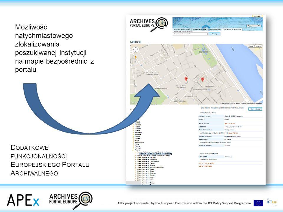 D ODATKOWE FUNKCJONALNOŚCI E UROPEJSKIEGO P ORTALU A RCHIWALNEGO Możliwość natychmiastowego zlokalizowania poszukiwanej instytucji na mapie bezpośrednio z portalu