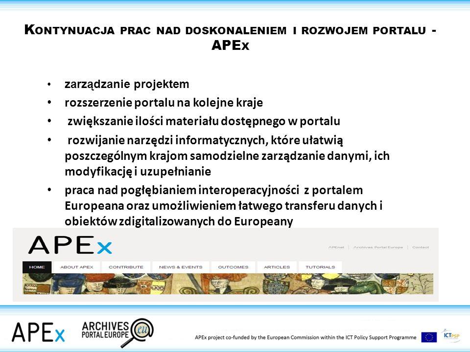 K ONTYNUACJA PRAC NAD DOSKONALENIEM I ROZWOJEM PORTALU - APE X zarządzanie projektem rozszerzenie portalu na kolejne kraje zwiększanie ilości materiału dostępnego w portalu rozwijanie narzędzi informatycznych, które ułatwią poszczególnym krajom samodzielne zarządzanie danymi, ich modyfikację i uzupełnianie praca nad pogłębianiem interoperacyjności z portalem Europeana oraz umożliwieniem łatwego transferu danych i obiektów zdigitalizowanych do Europeany