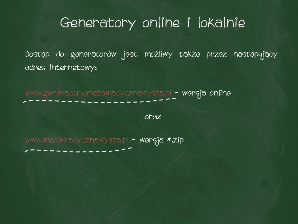 Generatory online i lokalnie Dostęp do generatorów jest możliwy także przez następujący adres internetowy: www.generatory.matematycznawyspa.pl – wersja online oraz www.matematycznawyspa.pl – wersja *.zip