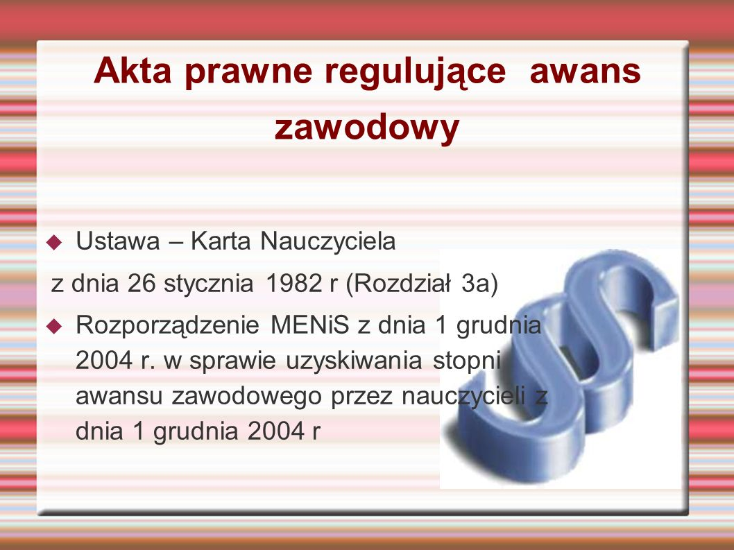 Akta prawne regulujące awans zawodowy  Ustawa – Karta Nauczyciela z dnia 26 stycznia 1982 r (Rozdział 3a)  Rozporządzenie MENiS z dnia 1 grudnia 2004 r.