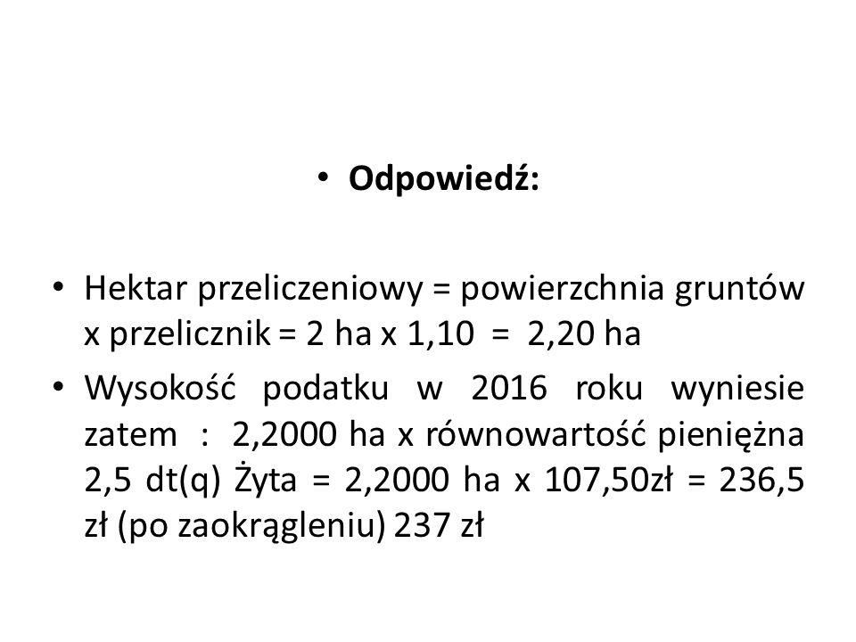 Odpowiedź: Hektar przeliczeniowy = powierzchnia gruntów x przelicznik = 2 ha x 1,10 = 2,20 ha Wysokość podatku w 2016 roku wyniesie zatem : 2,2000 ha x równowartość pieniężna 2,5 dt(q) Żyta = 2,2000 ha x 107,50zł = 236,5 zł (po zaokrągleniu) 237 zł