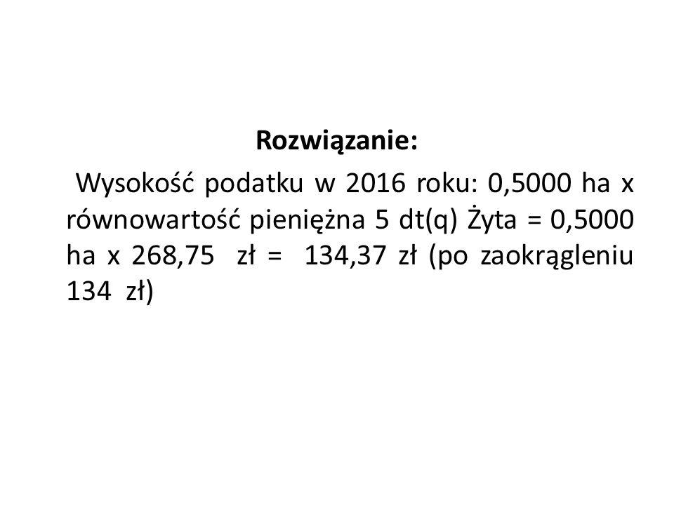 Rozwiązanie: Wysokość podatku w 2016 roku: 0,5000 ha x równowartość pieniężna 5 dt(q) Żyta = 0,5000 ha x 268,75 zł = 134,37 zł (po zaokrągleniu 134 zł)