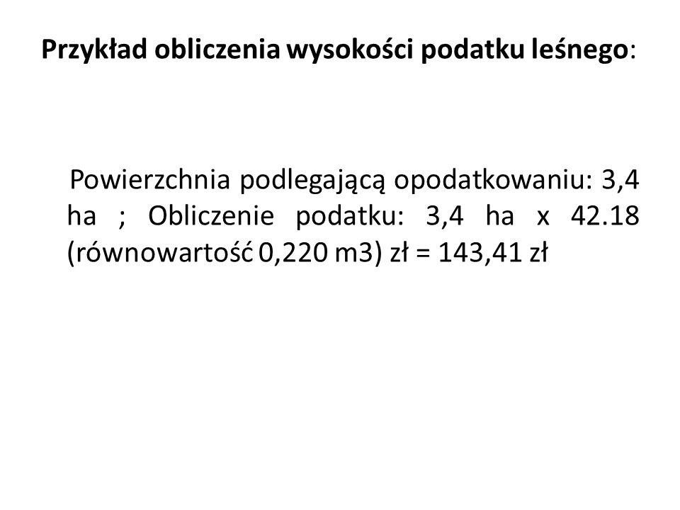 Przykład obliczenia wysokości podatku leśnego: Powierzchnia podlegającą opodatkowaniu: 3,4 ha ; Obliczenie podatku: 3,4 ha x 42.18 (równowartość 0,220 m3) zł = 143,41 zł
