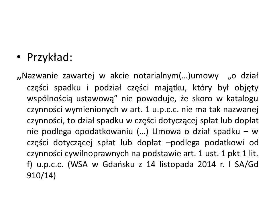 """Przykład: """" Nazwanie zawartej w akcie notarialnym(…)umowy """"o dział części spadku i podział części majątku, który był objęty wspólnością ustawową nie powoduje, że skoro w katalogu czynności wymienionych w art."""