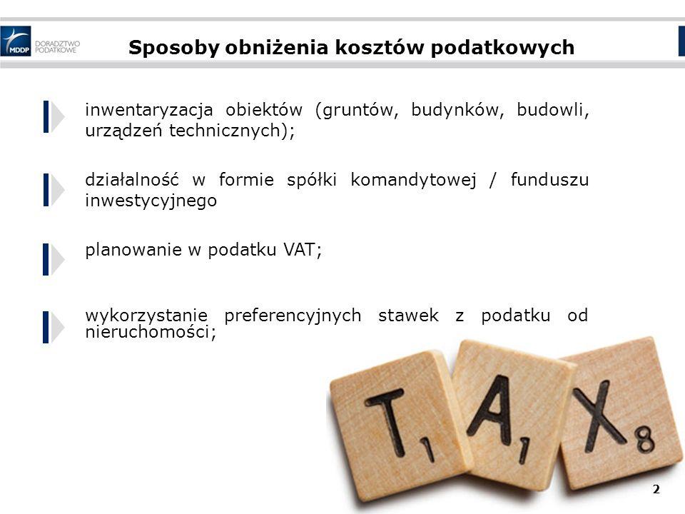 Sposoby obniżenia kosztów podatkowych inwentaryzacja obiektów (gruntów, budynków, budowli, urządzeń technicznych); działalność w formie spółki komandytowej / funduszu inwestycyjnego planowanie w podatku VAT; wykorzystanie preferencyjnych stawek z podatku od nieruchomości; 2