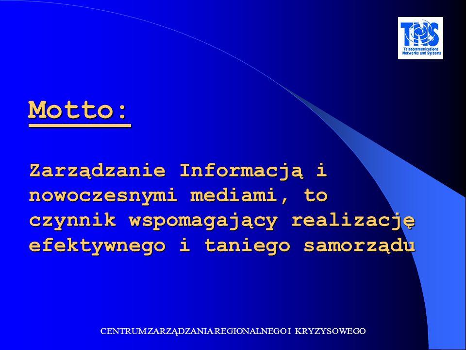 CENTRUM ZARZĄDZANIA REGIONALNEGO I KRYZYSOWEGO Motto: Zarządzanie Informacją i nowoczesnymi mediami, to czynnik wspomagający realizację efektywnego i taniego samorządu