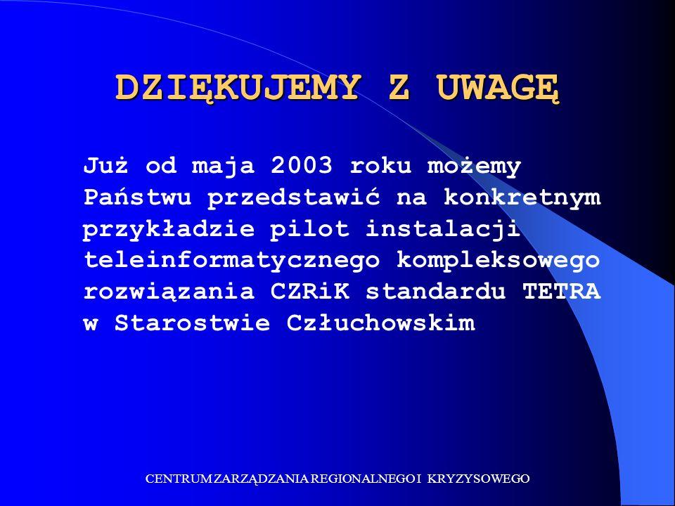 CENTRUM ZARZĄDZANIA REGIONALNEGO I KRYZYSOWEGO DZIĘKUJEMY Z UWAGĘ Już od maja 2003 roku możemy Państwu przedstawić na konkretnym przykładzie pilot instalacji teleinformatycznego kompleksowego rozwiązania CZRiK standardu TETRA w Starostwie Człuchowskim