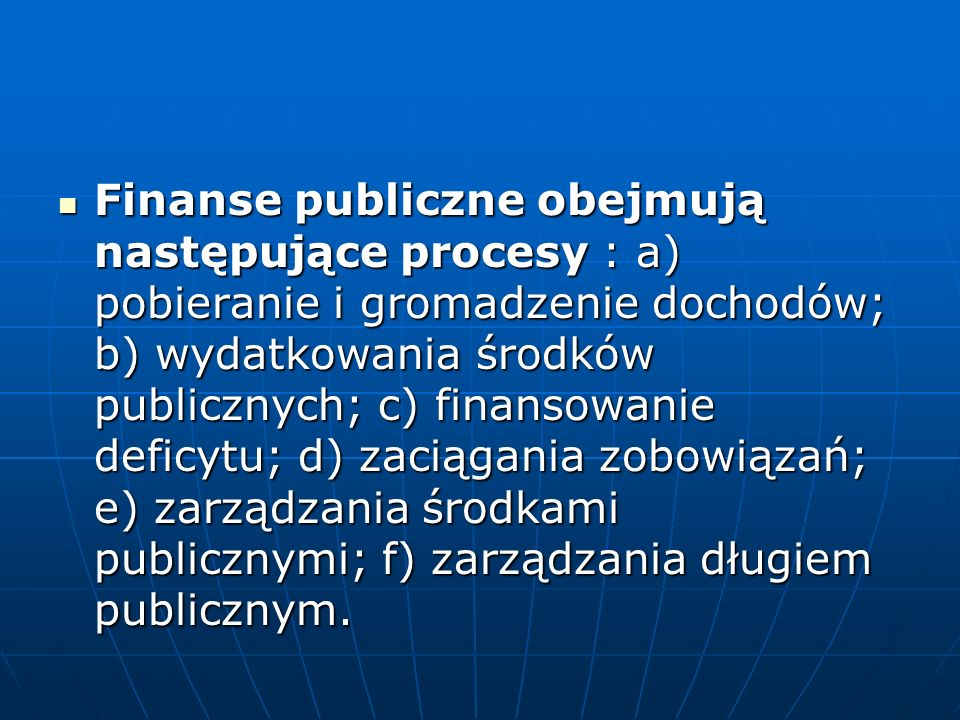 Finanse publiczne obejmują następujące procesy : a) pobieranie i gromadzenie dochodów; b) wydatkowania środków publicznych; c) finansowanie deficytu; d) zaciągania zobowiązań; e) zarządzania środkami publicznymi; f) zarządzania długiem publicznym.