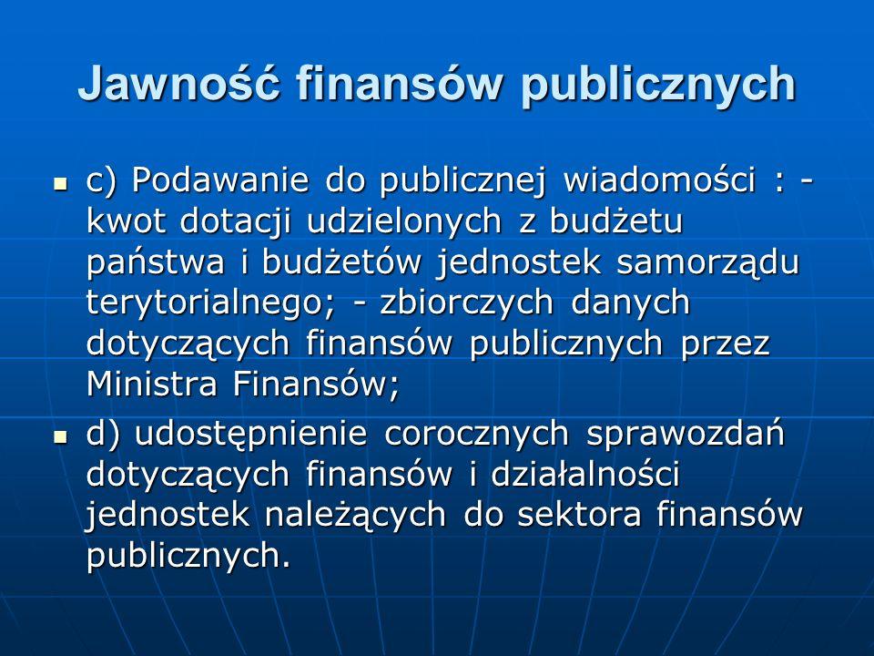 Jawność finansów publicznych c) Podawanie do publicznej wiadomości : - kwot dotacji udzielonych z budżetu państwa i budżetów jednostek samorządu terytorialnego; - zbiorczych danych dotyczących finansów publicznych przez Ministra Finansów; c) Podawanie do publicznej wiadomości : - kwot dotacji udzielonych z budżetu państwa i budżetów jednostek samorządu terytorialnego; - zbiorczych danych dotyczących finansów publicznych przez Ministra Finansów; d) udostępnienie corocznych sprawozdań dotyczących finansów i działalności jednostek należących do sektora finansów publicznych.