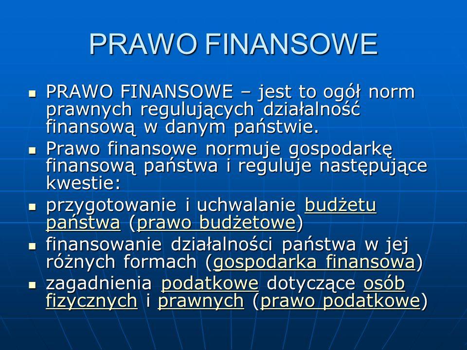 PRAWO FINANSOWE PRAWO FINANSOWE – jest to ogół norm prawnych regulujących działalność finansową w danym państwie.