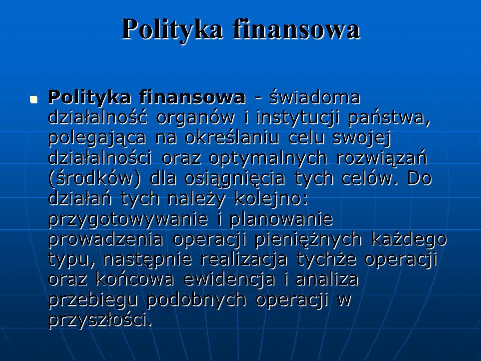 Polityka finansowa Polityka finansowa - świadoma działalność organów i instytucji państwa, polegająca na określaniu celu swojej działalności oraz optymalnych rozwiązań (środków) dla osiągnięcia tych celów.