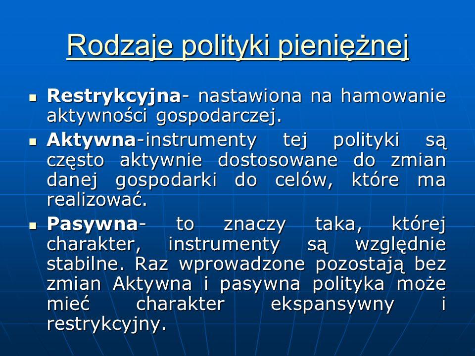 Rodzaje polityki pieniężnej Rodzaje polityki pieniężnej Restrykcyjna- nastawiona na hamowanie aktywności gospodarczej.