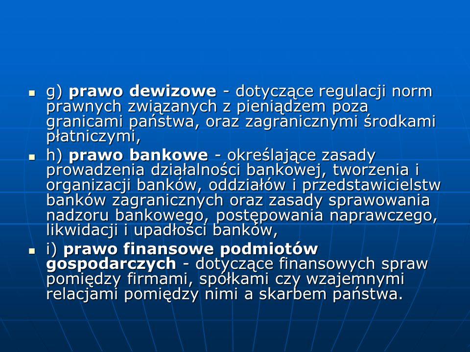 g) prawo dewizowe - dotyczące regulacji norm prawnych związanych z pieniądzem poza granicami państwa, oraz zagranicznymi środkami płatniczymi, g) prawo dewizowe - dotyczące regulacji norm prawnych związanych z pieniądzem poza granicami państwa, oraz zagranicznymi środkami płatniczymi, h) prawo bankowe - określające zasady prowadzenia działalności bankowej, tworzenia i organizacji banków, oddziałów i przedstawicielstw banków zagranicznych oraz zasady sprawowania nadzoru bankowego, postępowania naprawczego, likwidacji i upadłości banków, h) prawo bankowe - określające zasady prowadzenia działalności bankowej, tworzenia i organizacji banków, oddziałów i przedstawicielstw banków zagranicznych oraz zasady sprawowania nadzoru bankowego, postępowania naprawczego, likwidacji i upadłości banków, i) prawo finansowe podmiotów gospodarczych - dotyczące finansowych spraw pomiędzy firmami, spółkami czy wzajemnymi relacjami pomiędzy nimi a skarbem państwa.