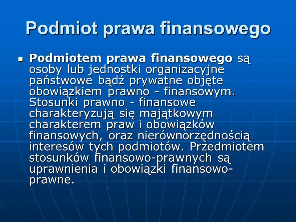 Podmiot prawa finansowego Podmiotem prawa finansowego są osoby lub jednostki organizacyjne państwowe bądź prywatne objęte obowiązkiem prawno - finansowym.