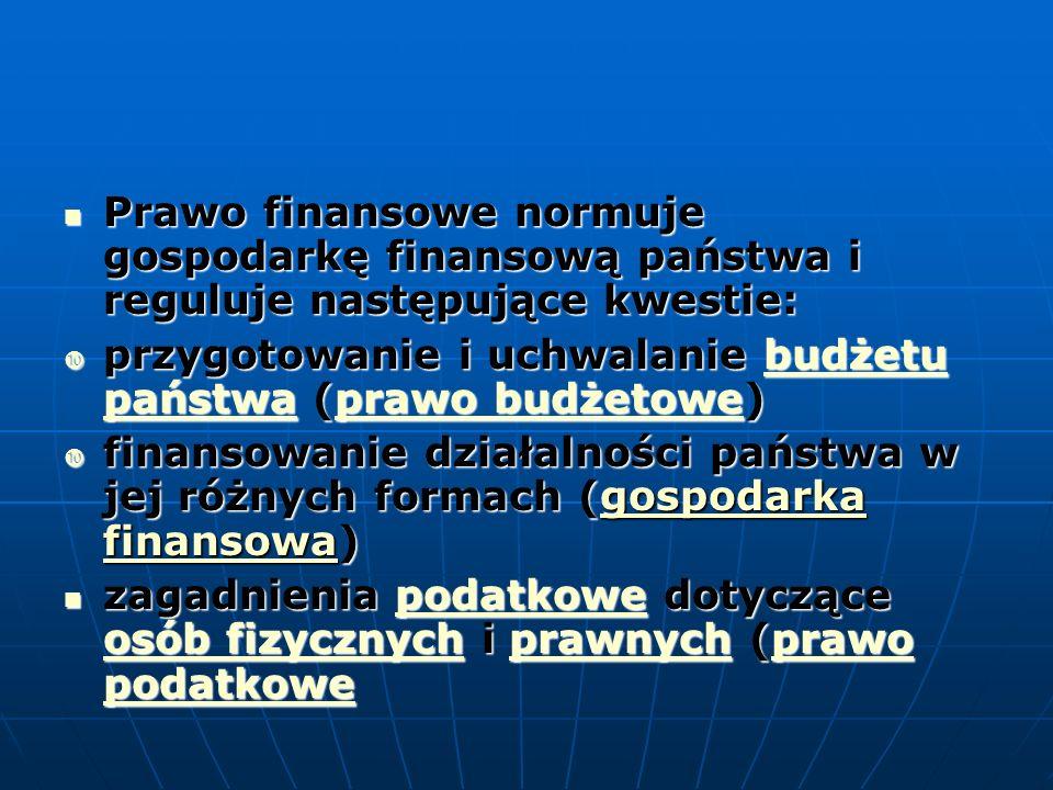 Prawo finansowe normuje gospodarkę finansową państwa i reguluje następujące kwestie: Prawo finansowe normuje gospodarkę finansową państwa i reguluje następujące kwestie:  przygotowanie i uchwalanie budżetu państwa (prawo budżetowe) budżetu państwaprawo budżetowebudżetu państwaprawo budżetowe  finansowanie działalności państwa w jej różnych formach (gospodarka finansowa) gospodarka finansowagospodarka finansowa zagadnienia podatkowe dotyczące osób fizycznych i prawnych (prawo podatkowe zagadnienia podatkowe dotyczące osób fizycznych i prawnych (prawo podatkowepodatkowe osób fizycznychprawnychprawo podatkowe osób fizycznychprawnychprawo podatkowe