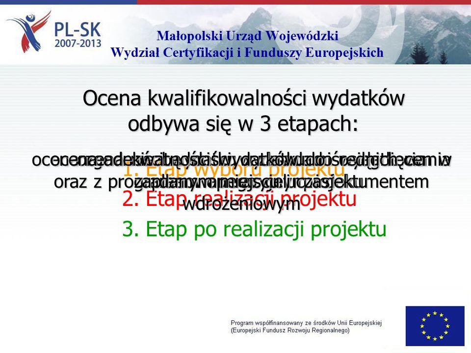 Małopolski Urząd Wojewódzki Wydział Certyfikacji i Funduszy Europejskich Ocena kwalifikowalności wydatków odbywa się w 3 etapach: 1.Etap wyboru projektu 2.Etap realizacji projektu 3.Etap po realizacji projektu ocena zgodności wydatku z zasadami wydatkowania oraz z programem operacyjnym i dokumentem wdrożeniowym ocena niezbędności wydatku do osiągnięcia zaplanowanego celu projektu ocena adekwatności wydatków do średnich cen w danym miejscu i czasie