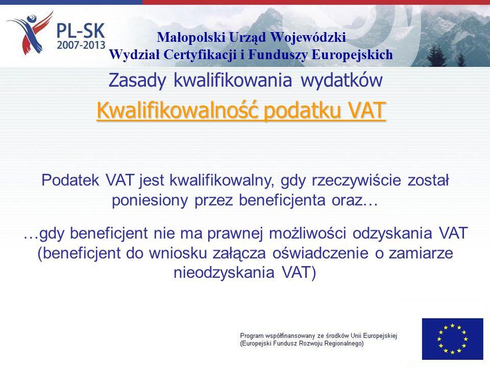 Małopolski Urząd Wojewódzki Wydział Certyfikacji i Funduszy Europejskich Kwalifikowalność podatku VAT Zasady kwalifikowania wydatków Podatek VAT jest kwalifikowalny, gdy rzeczywiście został poniesiony przez beneficjenta oraz… …gdy beneficjent nie ma prawnej możliwości odzyskania VAT (beneficjent do wniosku załącza oświadczenie o zamiarze nieodzyskania VAT)