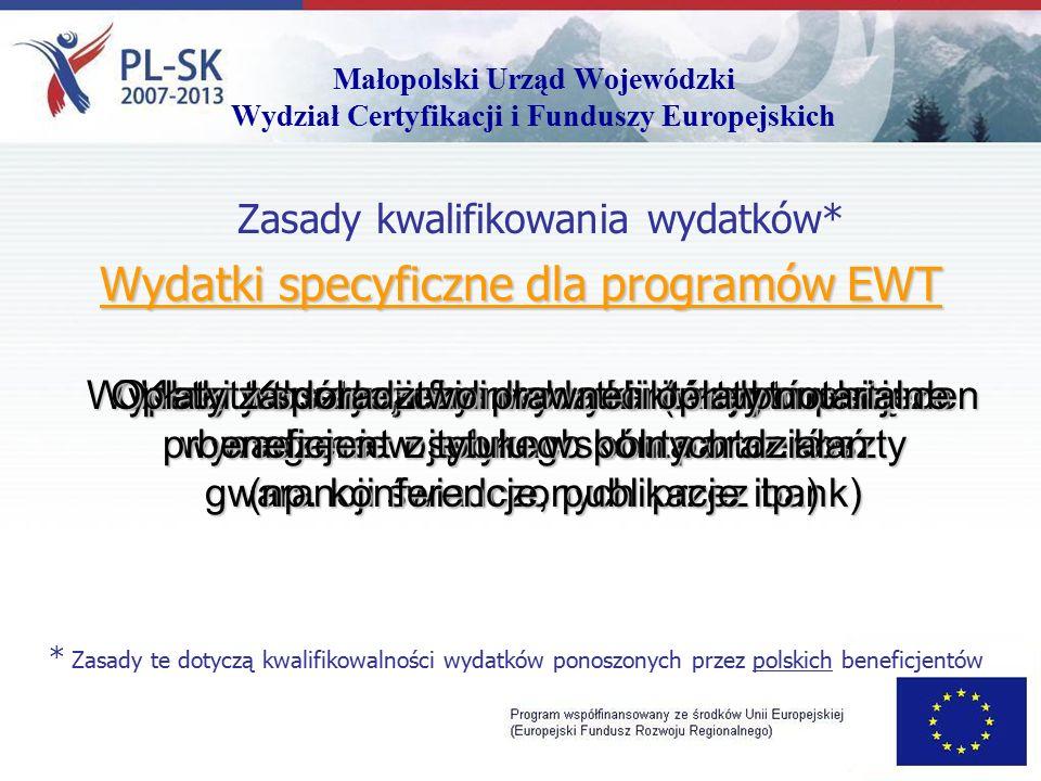 Małopolski Urząd Wojewódzki Wydział Certyfikacji i Funduszy Europejskich Zasady kwalifikowania wydatków* Wydatki specyficzne dla programów EWT * Zasady te dotyczą kwalifikowalności wydatków ponoszonych przez polskich beneficjentów Koszty tłumaczenia dokumentów, które są wymagane w językach obu partnerów Opłaty transakcji finansowych (w tym opłaty za prowadzenie osobnego konta oraz koszty gwarancji świadczonych przez bank) Koszty rachunkowości i audytu Wydatki wspólne, czyli wydatki które ponosi jeden beneficjent z tytułu wspólnych działań (np.