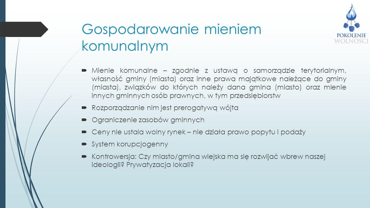 Gospodarowanie mieniem komunalnym  Mienie komunalne – zgodnie z ustawą o samorządzie terytorialnym, własność gminy (miasta) oraz inne prawa majątkowe należące do gminy (miasta), związków do których należy dana gmina (miasto) oraz mienie innych gminnych osób prawnych, w tym przedsiębiorstw  Rozporządzanie nim jest prerogatywą wójta  Ograniczenie zasobów gminnych  Ceny nie ustala wolny rynek – nie działa prawo popytu i podaży  System korupcjogenny  Kontrowersja: Czy miasto/gmina wiejska ma się rozwijać wbrew naszej ideologii.