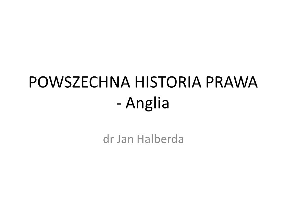 POWSZECHNA HISTORIA PRAWA - Anglia dr Jan Halberda
