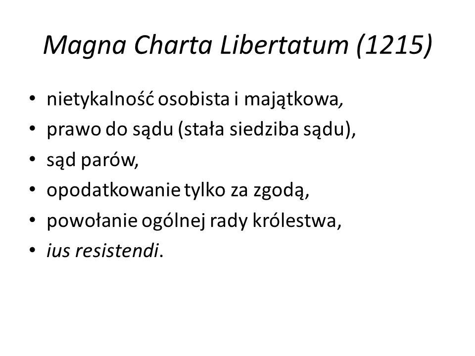 Magna Charta Libertatum (1215) nietykalność osobista i majątkowa, prawo do sądu (stała siedziba sądu), sąd parów, opodatkowanie tylko za zgodą, powołanie ogólnej rady królestwa, ius resistendi.