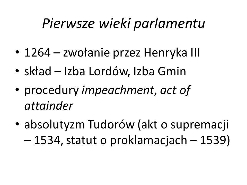 Pierwsze wieki parlamentu 1264 – zwołanie przez Henryka III skład – Izba Lordów, Izba Gmin procedury impeachment, act of attainder absolutyzm Tudorów (akt o supremacji – 1534, statut o proklamacjach – 1539)