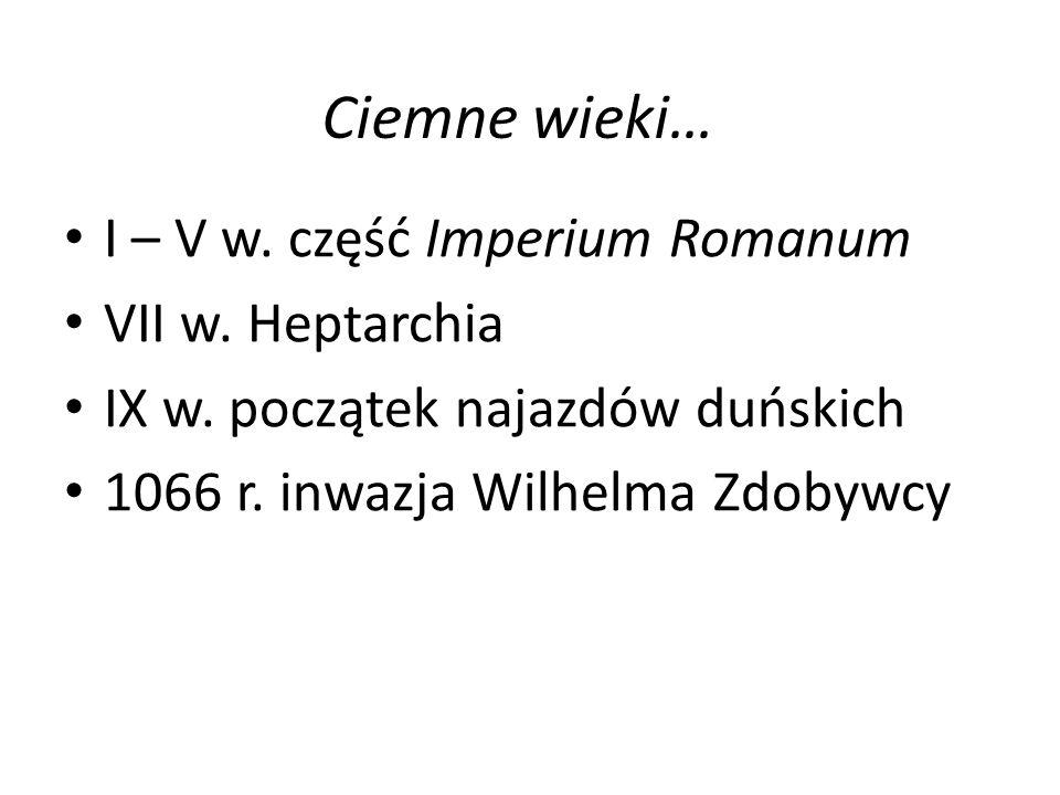 Ciemne wieki… I – V w. część Imperium Romanum VII w. Heptarchia IX w. początek najazdów duńskich 1066 r. inwazja Wilhelma Zdobywcy