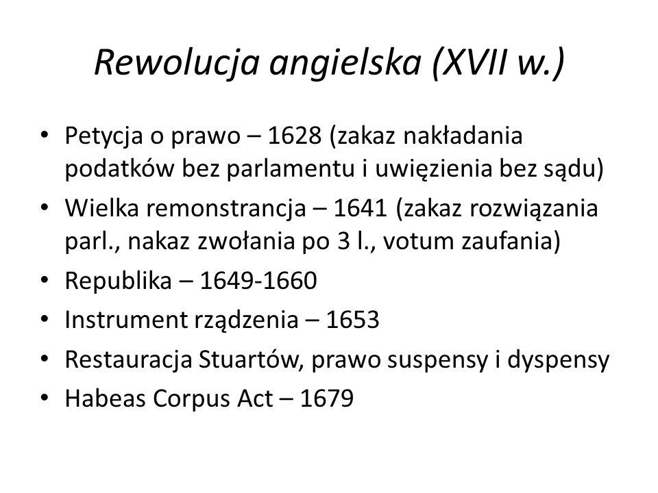 Rewolucja angielska (XVII w.) Petycja o prawo – 1628 (zakaz nakładania podatków bez parlamentu i uwięzienia bez sądu) Wielka remonstrancja – 1641 (zakaz rozwiązania parl., nakaz zwołania po 3 l., votum zaufania) Republika – 1649-1660 Instrument rządzenia – 1653 Restauracja Stuartów, prawo suspensy i dyspensy Habeas Corpus Act – 1679