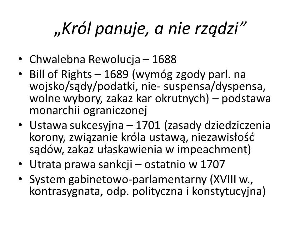 """""""Król panuje, a nie rządzi"""" Chwalebna Rewolucja – 1688 Bill of Rights – 1689 (wymóg zgody parl. na wojsko/sądy/podatki, nie- suspensa/dyspensa, wolne"""