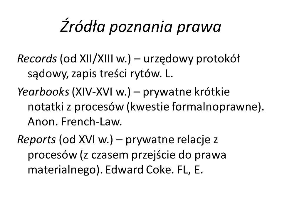 Źródła poznania prawa Records (od XII/XIII w.) – urzędowy protokół sądowy, zapis treści rytów. L. Yearbooks (XIV-XVI w.) – prywatne krótkie notatki z