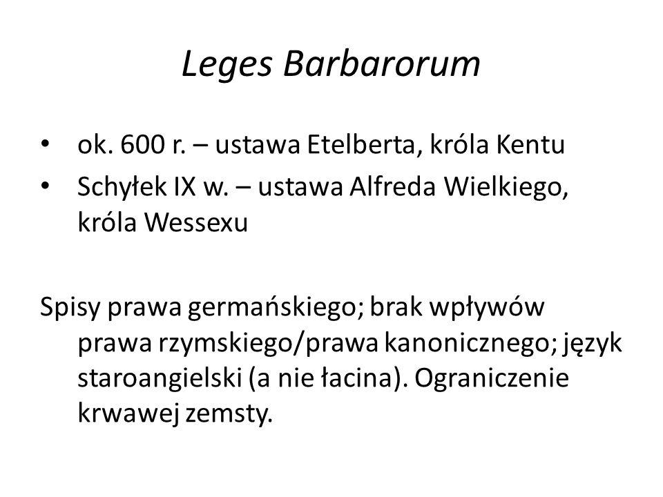 Leges Barbarorum ok. 600 r. – ustawa Etelberta, króla Kentu Schyłek IX w. – ustawa Alfreda Wielkiego, króla Wessexu Spisy prawa germańskiego; brak wpł
