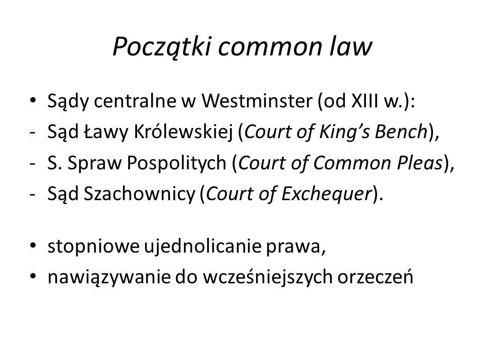 Początki common law Sądy centralne w Westminster (od XIII w.): -Sąd Ławy Królewskiej (Court of King's Bench), -S. Spraw Pospolitych (Court of Common P