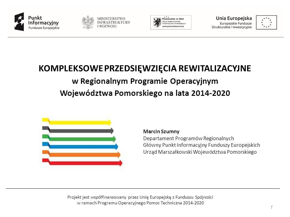Projekt jest współfinansowany przez Unię Europejską z Funduszu Spójności w ramach Programu Operacyjnego Pomoc Techniczna 2014-2020 KOMPLEKSOWE PRZEDSIĘWZIĘCIA REWITALIZACYJNE w Regionalnym Programie Operacyjnym Województwa Pomorskiego na lata 2014-2020 1 Marcin Szumny Departament Programów Regionalnych Główny Punkt Informacyjny Funduszy Europejskich Urząd Marszałkowski Województwa Pomorskiego