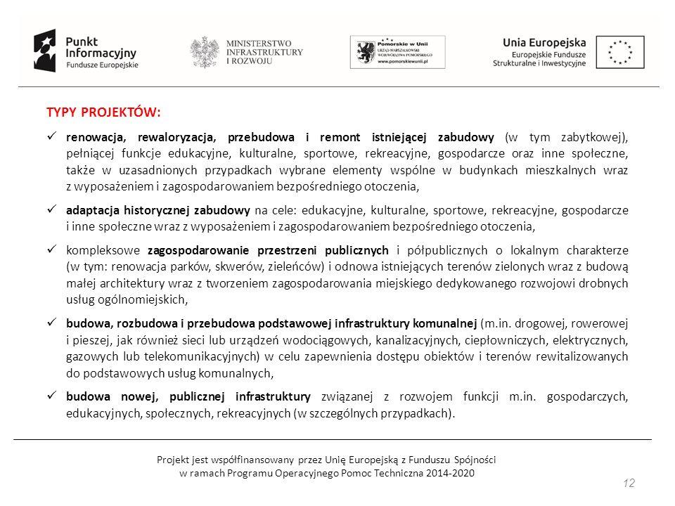 Projekt jest współfinansowany przez Unię Europejską z Funduszu Spójności w ramach Programu Operacyjnego Pomoc Techniczna 2014-2020 12 TYPY PROJEKTÓW: renowacja, rewaloryzacja, przebudowa i remont istniejącej zabudowy (w tym zabytkowej), pełniącej funkcje edukacyjne, kulturalne, sportowe, rekreacyjne, gospodarcze oraz inne społeczne, także w uzasadnionych przypadkach wybrane elementy wspólne w budynkach mieszkalnych wraz z wyposażeniem i zagospodarowaniem bezpośredniego otoczenia, adaptacja historycznej zabudowy na cele: edukacyjne, kulturalne, sportowe, rekreacyjne, gospodarcze i inne społeczne wraz z wyposażeniem i zagospodarowaniem bezpośredniego otoczenia, kompleksowe zagospodarowanie przestrzeni publicznych i półpublicznych o lokalnym charakterze (w tym: renowacja parków, skwerów, zieleńców) i odnowa istniejących terenów zielonych wraz z budową małej architektury wraz z tworzeniem zagospodarowania miejskiego dedykowanego rozwojowi drobnych usług ogólnomiejskich, budowa, rozbudowa i przebudowa podstawowej infrastruktury komunalnej (m.in.