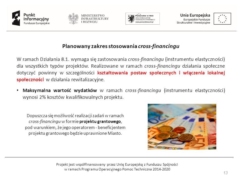 Projekt jest współfinansowany przez Unię Europejską z Funduszu Spójności w ramach Programu Operacyjnego Pomoc Techniczna 2014-2020 13 Planowany zakres stosowania cross-financingu W ramach Działania 8.1.