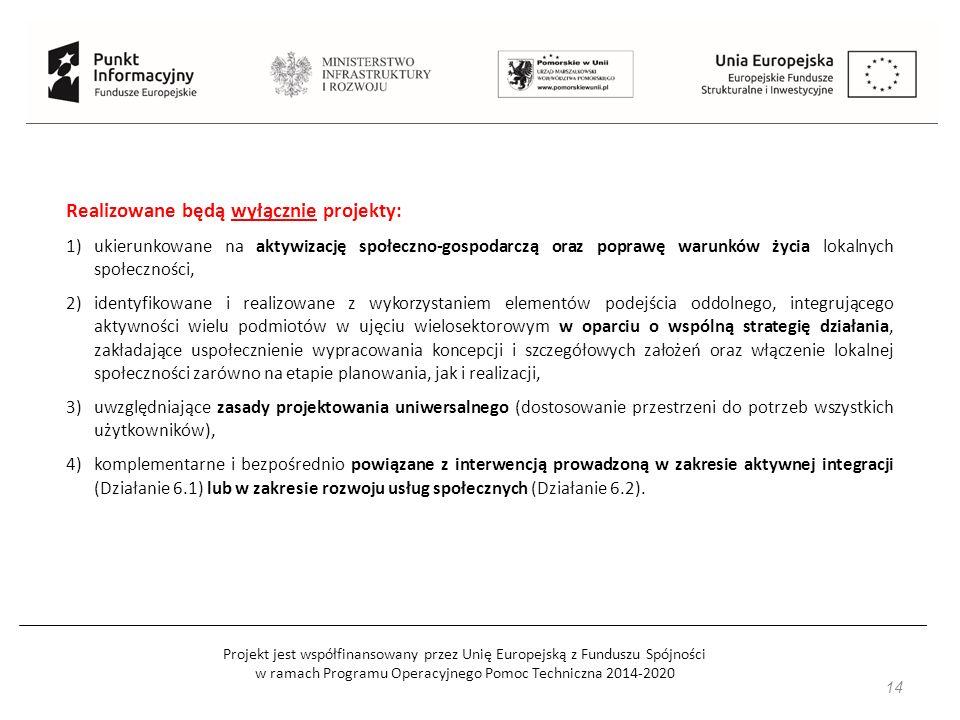 Projekt jest współfinansowany przez Unię Europejską z Funduszu Spójności w ramach Programu Operacyjnego Pomoc Techniczna 2014-2020 14 Realizowane będą wyłącznie projekty: 1)ukierunkowane na aktywizację społeczno-gospodarczą oraz poprawę warunków życia lokalnych społeczności, 2)identyfikowane i realizowane z wykorzystaniem elementów podejścia oddolnego, integrującego aktywności wielu podmiotów w ujęciu wielosektorowym w oparciu o wspólną strategię działania, zakładające uspołecznienie wypracowania koncepcji i szczegółowych założeń oraz włączenie lokalnej społeczności zarówno na etapie planowania, jak i realizacji, 3)uwzględniające zasady projektowania uniwersalnego (dostosowanie przestrzeni do potrzeb wszystkich użytkowników), 4)komplementarne i bezpośrednio powiązane z interwencją prowadzoną w zakresie aktywnej integracji (Działanie 6.1) lub w zakresie rozwoju usług społecznych (Działanie 6.2).