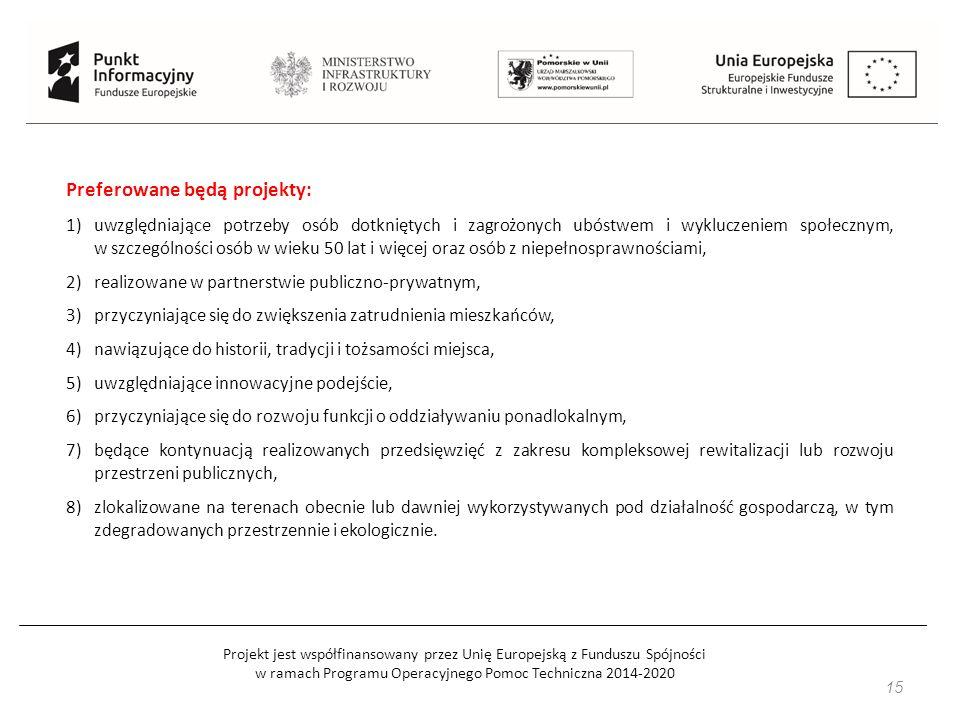 Projekt jest współfinansowany przez Unię Europejską z Funduszu Spójności w ramach Programu Operacyjnego Pomoc Techniczna 2014-2020 15 Preferowane będą projekty: 1)uwzględniające potrzeby osób dotkniętych i zagrożonych ubóstwem i wykluczeniem społecznym, w szczególności osób w wieku 50 lat i więcej oraz osób z niepełnosprawnościami, 2)realizowane w partnerstwie publiczno-prywatnym, 3)przyczyniające się do zwiększenia zatrudnienia mieszkańców, 4)nawiązujące do historii, tradycji i tożsamości miejsca, 5)uwzględniające innowacyjne podejście, 6)przyczyniające się do rozwoju funkcji o oddziaływaniu ponadlokalnym, 7)będące kontynuacją realizowanych przedsięwzięć z zakresu kompleksowej rewitalizacji lub rozwoju przestrzeni publicznych, 8)zlokalizowane na terenach obecnie lub dawniej wykorzystywanych pod działalność gospodarczą, w tym zdegradowanych przestrzennie i ekologicznie.