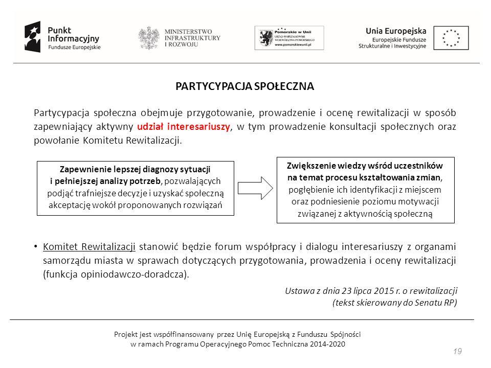 Projekt jest współfinansowany przez Unię Europejską z Funduszu Spójności w ramach Programu Operacyjnego Pomoc Techniczna 2014-2020 19 PARTYCYPACJA SPOŁECZNA Partycypacja społeczna obejmuje przygotowanie, prowadzenie i ocenę rewitalizacji w sposób zapewniający aktywny udział interesariuszy, w tym prowadzenie konsultacji społecznych oraz powołanie Komitetu Rewitalizacji.