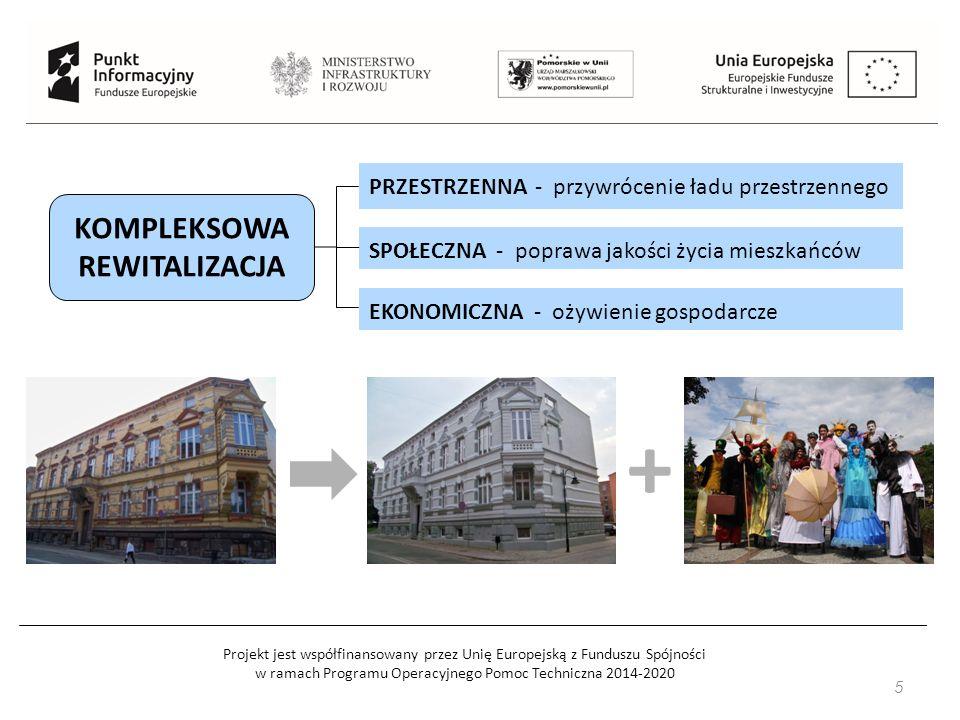 Projekt jest współfinansowany przez Unię Europejską z Funduszu Spójności w ramach Programu Operacyjnego Pomoc Techniczna 2014-2020 5 KOMPLEKSOWA REWITALIZACJA PRZESTRZENNA - przywrócenie ładu przestrzennego SPOŁECZNA - poprawa jakości życia mieszkańców EKONOMICZNA - ożywienie gospodarcze +