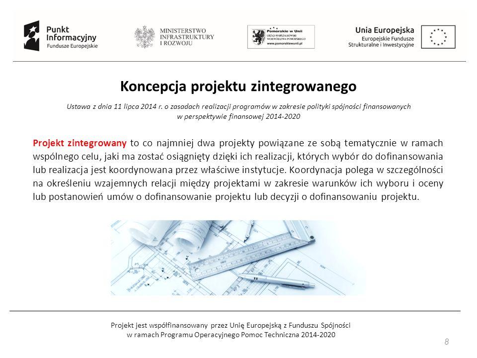 Projekt jest współfinansowany przez Unię Europejską z Funduszu Spójności w ramach Programu Operacyjnego Pomoc Techniczna 2014-2020 8 Koncepcja projektu zintegrowanego Ustawa z dnia 11 lipca 2014 r.
